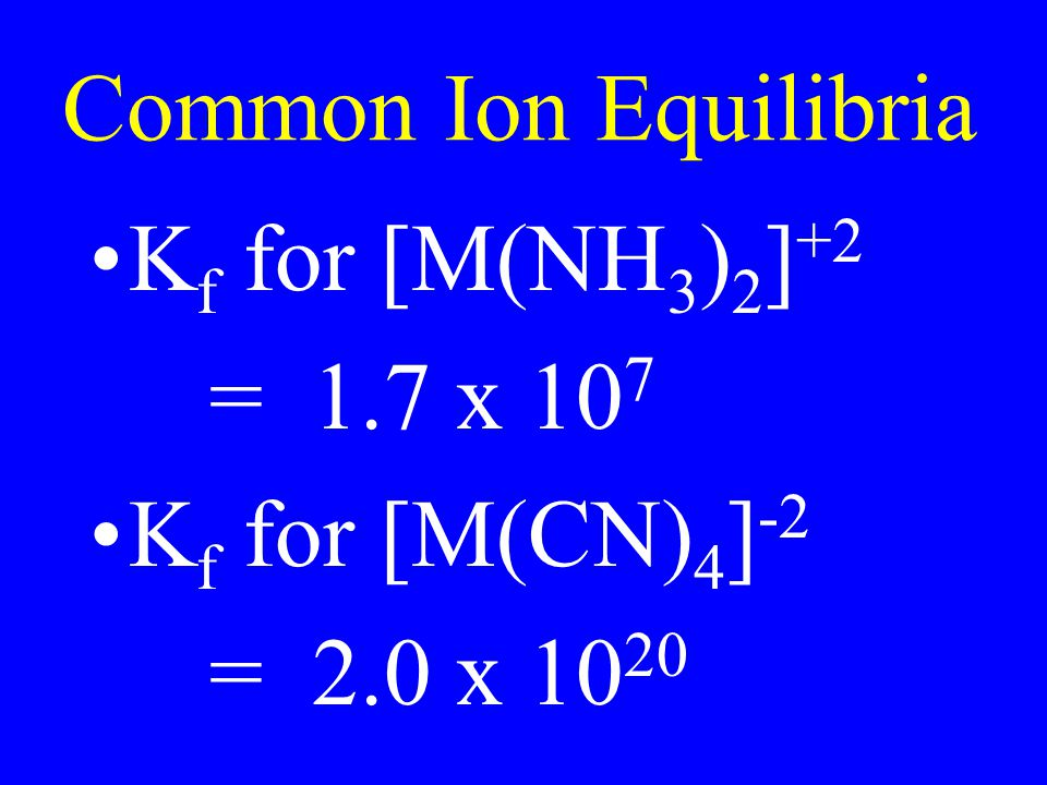Common Ion Equilibria Kf for [M(NH3)2]+2 = 1.7 x 107 Kf for [M(CN)4]-2 = 2.0 x 1020